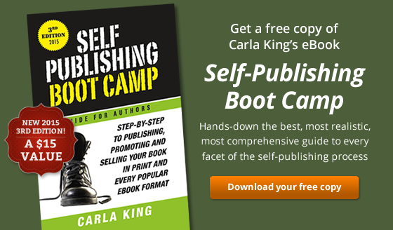 Get a free copy of Carla King's eBook Self-Publishing Boot Camp. Hands-down the best, most realistic, most comprehensive guide to every facet of the self-publishing process.